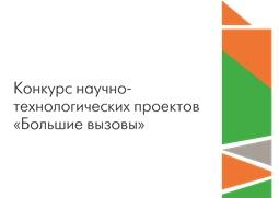 Конкурс научно-технологических проектов «Большие вызовы»
