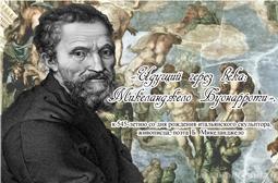 «Идущий через века: Микеланджело Буонарроти», к 545-летию со дня рождения итальянского скульптора, живописца, поэта Б. Микеланджело